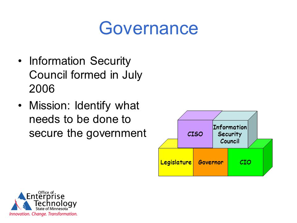 Governance Information Security Council formed in July 2006 Mission: Identify what needs to be done to secure the government LegislatureGovernorCIO CISO Information Security Council