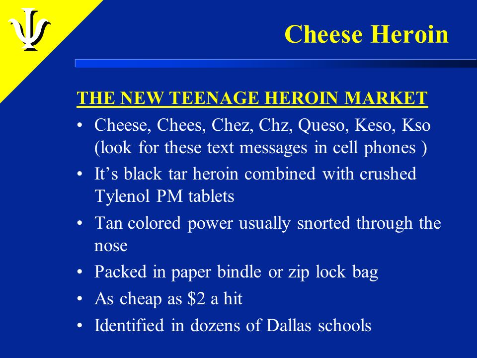Cheese Heroin THE NEW TEENAGE HEROIN MARKET Cheese, Chees, Chez, Chz, Queso, Keso, Kso (look for these text messages in cell phones ) It's black tar heroin combined with crushed Tylenol PM tablets Tan colored power usually snorted through the nose Packed in paper bindle or zip lock bag As cheap as $2 a hit Identified in dozens of Dallas schools