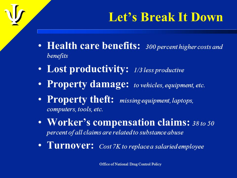 Let's Break It Down Health care benefits: 300 percent higher costs and benefits Lost productivity: 1/3 less productive Property damage: to vehicles, equipment, etc.
