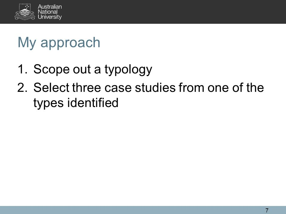 My approach 1.Scope out a typology 2.Select three case studies from one of the types identified 7