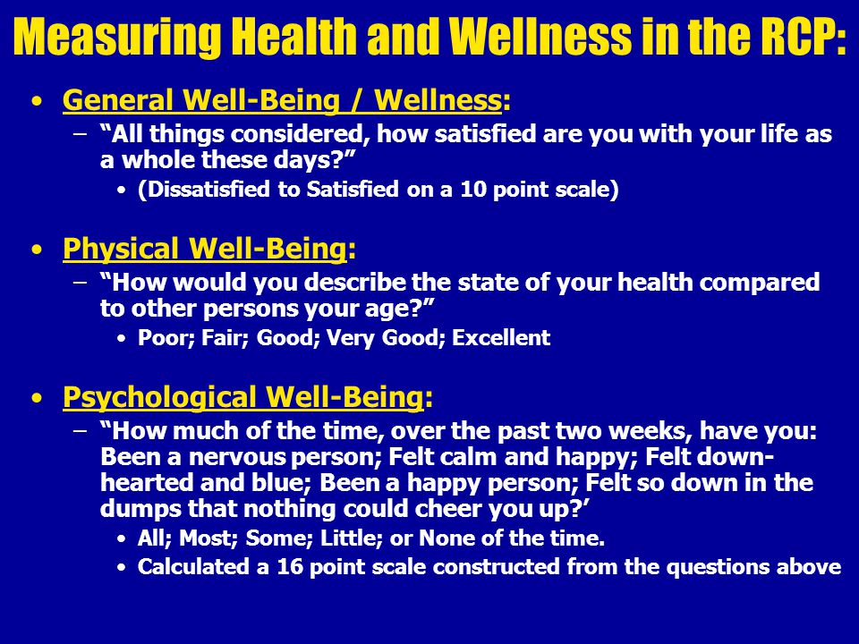 Measuring Health and Wellness in the RCP: General Well-Being / Wellness: – All things considered, how satisfied are you with your life as a whole these days (Dissatisfied to Satisfied on a 10 point scale) Physical Well-Being: – How would you describe the state of your health compared to other persons your age Poor; Fair; Good; Very Good; Excellent Psychological Well-Being: – How much of the time, over the past two weeks, have you: Been a nervous person; Felt calm and happy; Felt down- hearted and blue; Been a happy person; Felt so down in the dumps that nothing could cheer you up ' All; Most; Some; Little; or None of the time.