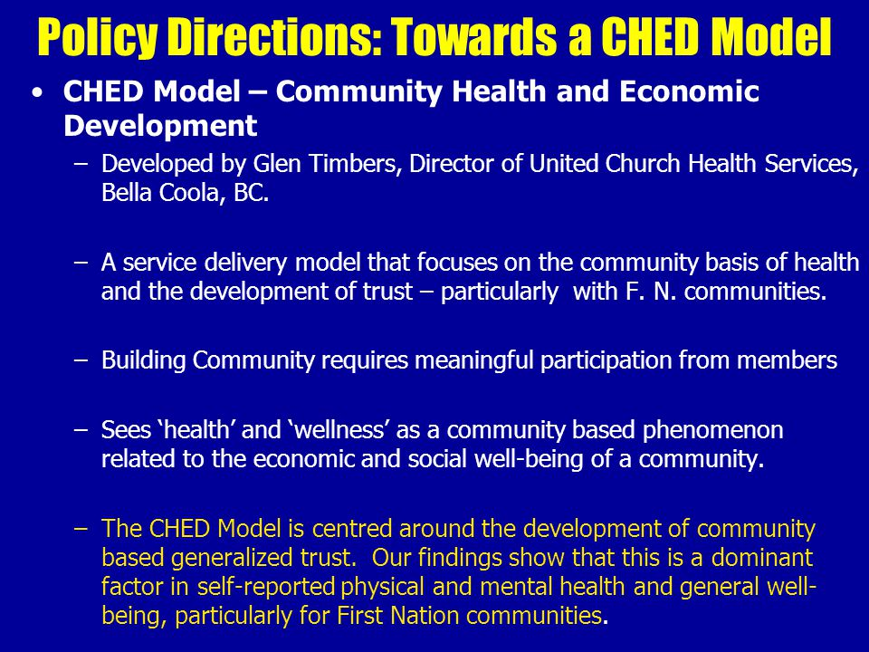 Policy Directions: Towards a CHED Model CHED Model – Community Health and Economic Development –Developed by Glen Timbers, Director of United Church Health Services, Bella Coola, BC.