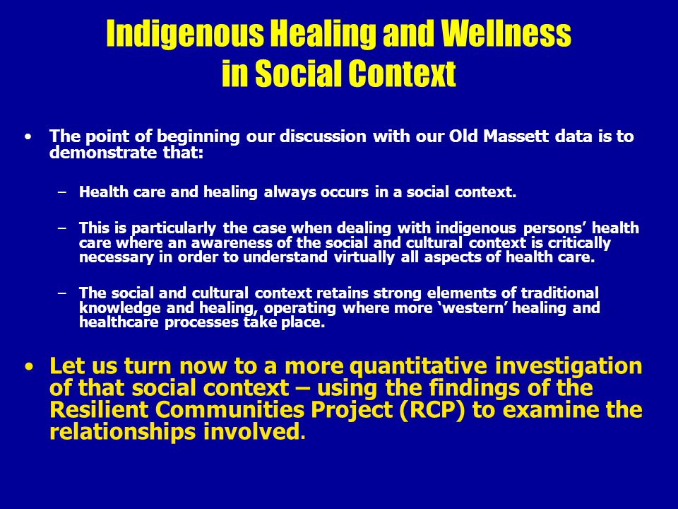 Indigenous Healing and Wellness in Social Context The point of beginning our discussion with our Old Massett data is to demonstrate that: –Health care and healing always occurs in a social context.