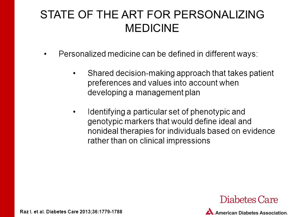 STATE OF THE ART FOR PERSONALIZING MEDICINE Personalized medicine can be defined in different ways: Shared decision-making approach that takes patient preferences and values into account when developing a management plan Identifying a particular set of phenotypic and genotypic markers that would define ideal and nonideal therapies for individuals based on evidence rather than on clinical impressions Raz I.