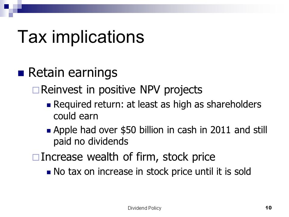Dividend Policy 10 Tax implications Retain earnings  Reinvest in positive NPV projects Required return: at least as high as shareholders could earn Apple had over $50 billion in cash in 2011 and still paid no dividends  Increase wealth of firm, stock price No tax on increase in stock price until it is sold