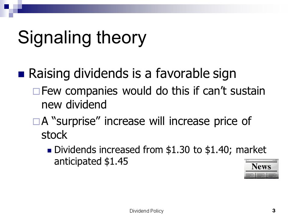 Dividend Policy 3 Signaling theory Raising dividends is a favorable sign  Few companies would do this if can't sustain new dividend  A surprise increase will increase price of stock Dividends increased from $1.30 to $1.40; market anticipated $1.45