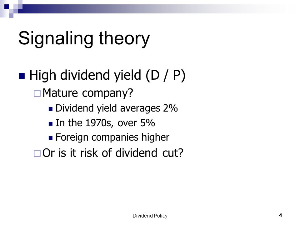 Dividend Policy 4 Signaling theory High dividend yield (D / P)  Mature company.