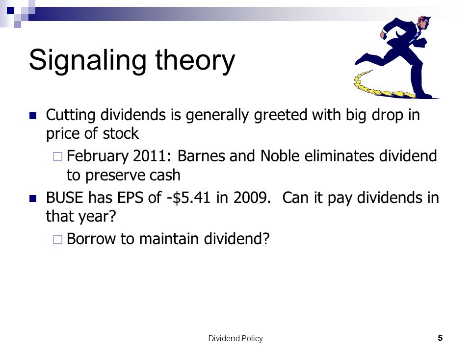 Dividend Policy 5 Signaling theory Cutting dividends is generally greeted with big drop in price of stock  February 2011: Barnes and Noble eliminates dividend to preserve cash BUSE has EPS of -$5.41 in 2009.