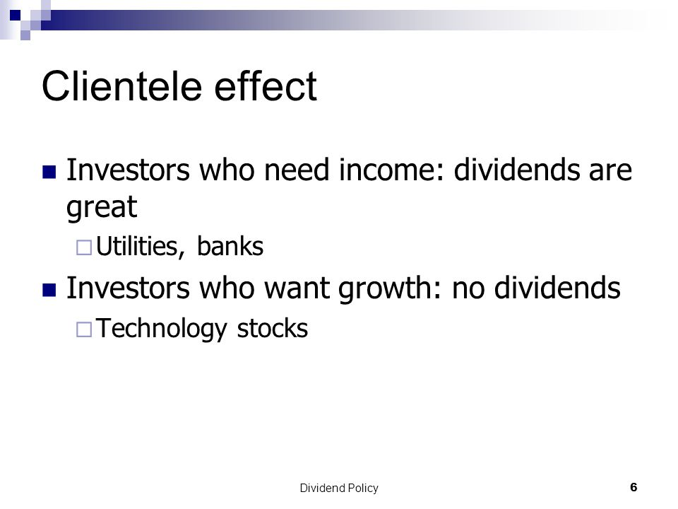 Dividend Policy 6 Clientele effect Investors who need income: dividends are great  Utilities, banks Investors who want growth: no dividends  Technology stocks
