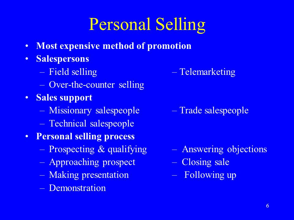 6 Personal Selling Most expensive method of promotion Salespersons –Field selling – Telemarketing –Over-the-counter selling Sales support –Missionary salespeople– Trade salespeople –Technical salespeople Personal selling process –Prospecting & qualifying– Answering objections –Approaching prospect– Closing sale –Making presentation– Following up –Demonstration