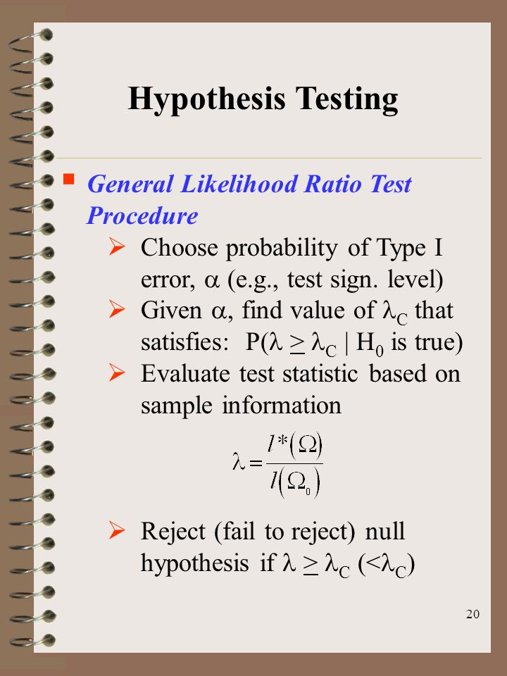 20 Hypothesis Testing  General Likelihood Ratio Test Procedure  Choose probability of Type I error,  (e.g., test sign. level)  Given , find value