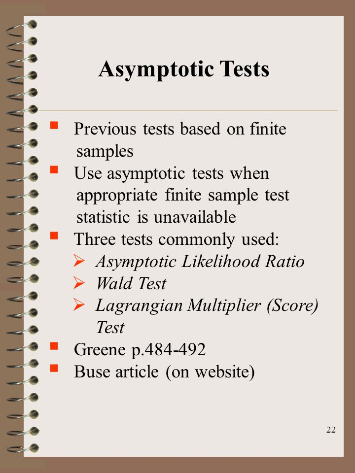 22 Asymptotic Tests  Previous tests based on finite samples  Use asymptotic tests when appropriate finite sample test statistic is unavailable  Three tests commonly used:  Asymptotic Likelihood Ratio  Wald Test  Lagrangian Multiplier (Score) Test  Greene p.484-492  Buse article (on website)