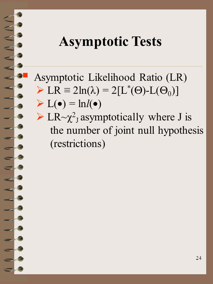 24 Asymptotic Tests  Asymptotic Likelihood Ratio (LR)  LR ≡ 2ln(λ) = 2[L * (  )-L(  0 )]  L(  ) = lnl(  )  LR~χ  J asymptotically where J is