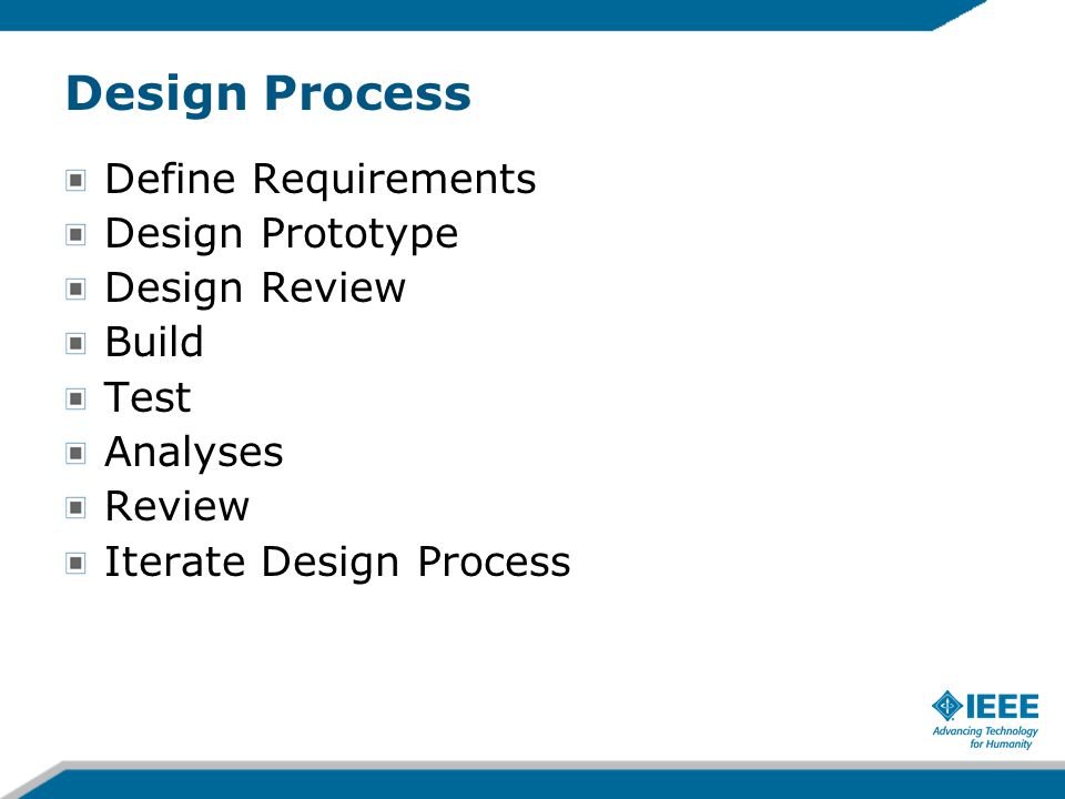 Design Process Define Requirements Design Prototype Design Review Build Test Analyses Review Iterate Design Process