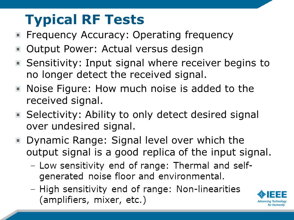 Typical RF Tests Frequency Accuracy: Operating frequency Output Power: Actual versus design Sensitivity: Input signal where receiver begins to no longer detect the received signal.