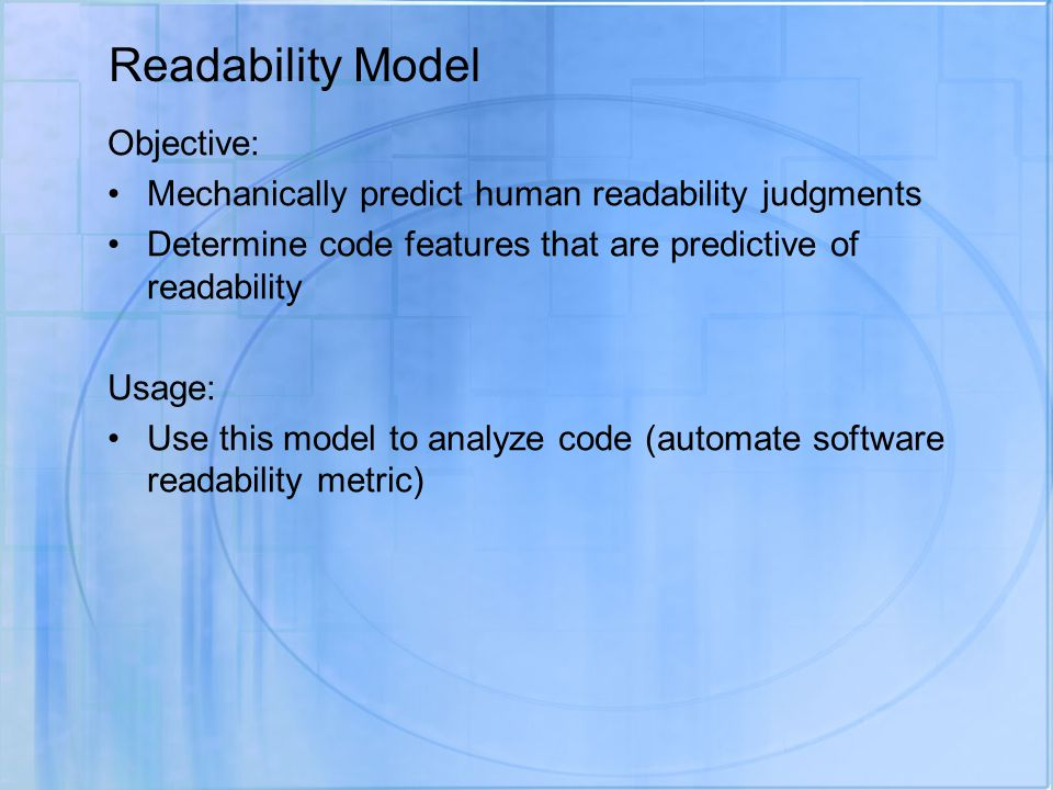 Readability Model Objective: Mechanically predict human readability judgments Determine code features that are predictive of readability Usage: Use this model to analyze code (automate software readability metric)