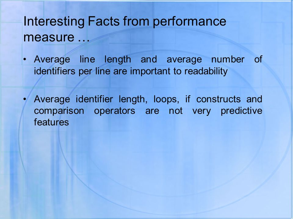Interesting Facts from performance measure … Average line length and average number of identifiers per line are important to readability Average identifier length, loops, if constructs and comparison operators are not very predictive features