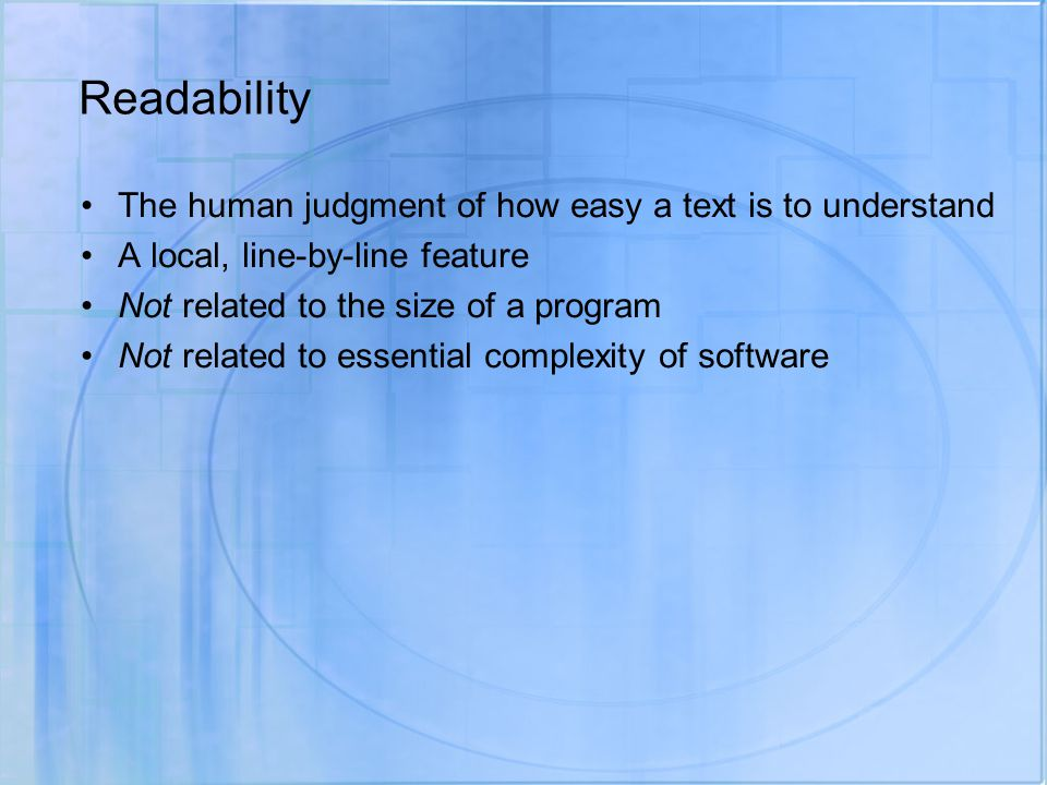 Readability The human judgment of how easy a text is to understand A local, line-by-line feature Not related to the size of a program Not related to essential complexity of software