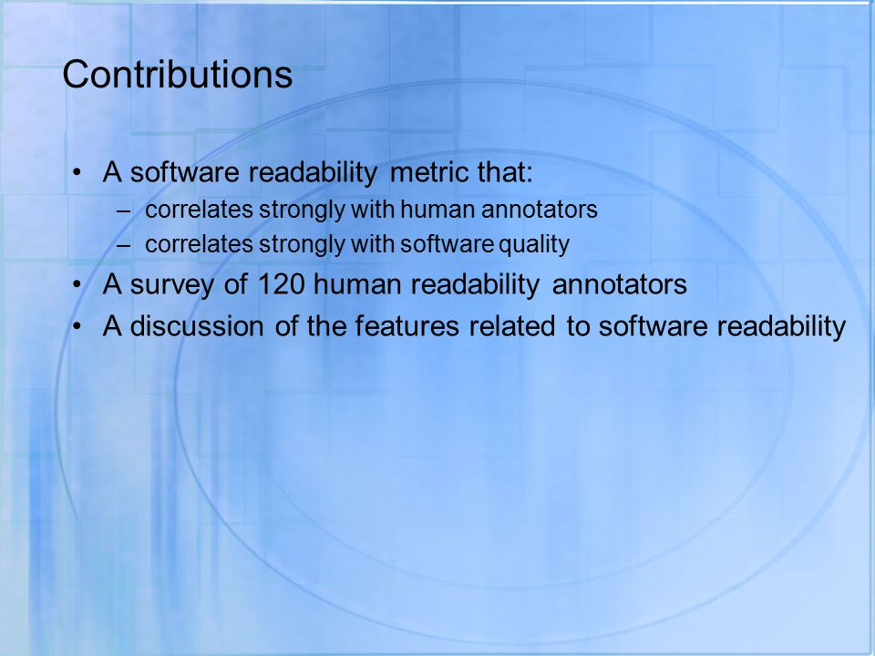 Contributions A software readability metric that: –correlates strongly with human annotators –correlates strongly with software quality A survey of 120 human readability annotators A discussion of the features related to software readability
