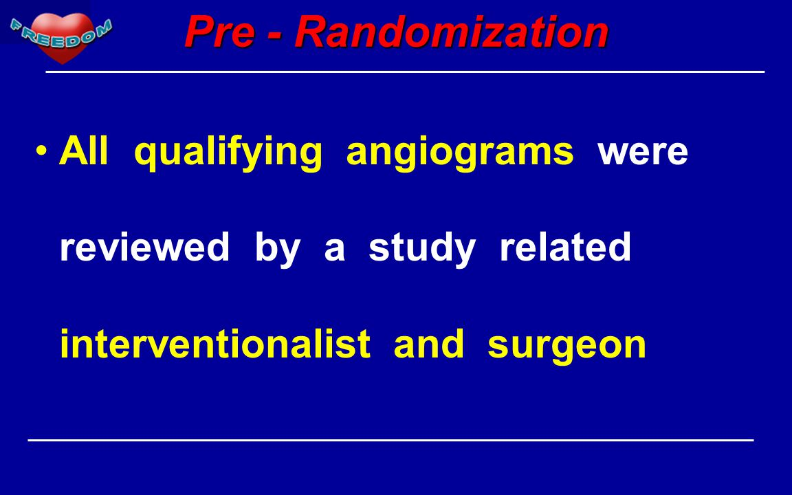 Pre - Randomization All qualifying angiograms were reviewed by a study related interventionalist and surgeon
