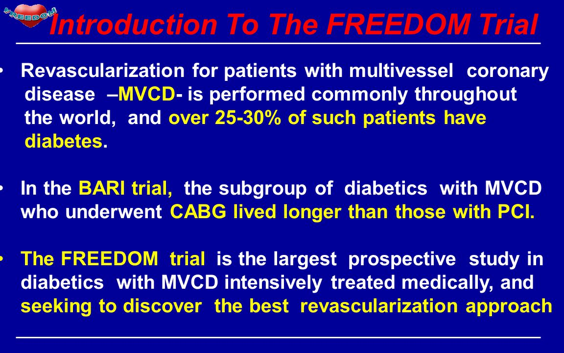 Introduction To The FREEDOM Trial Revascularization for patients with multivessel coronary disease –MVCD- is performed commonly throughout the world, and over 25-30% of such patients have diabetes.