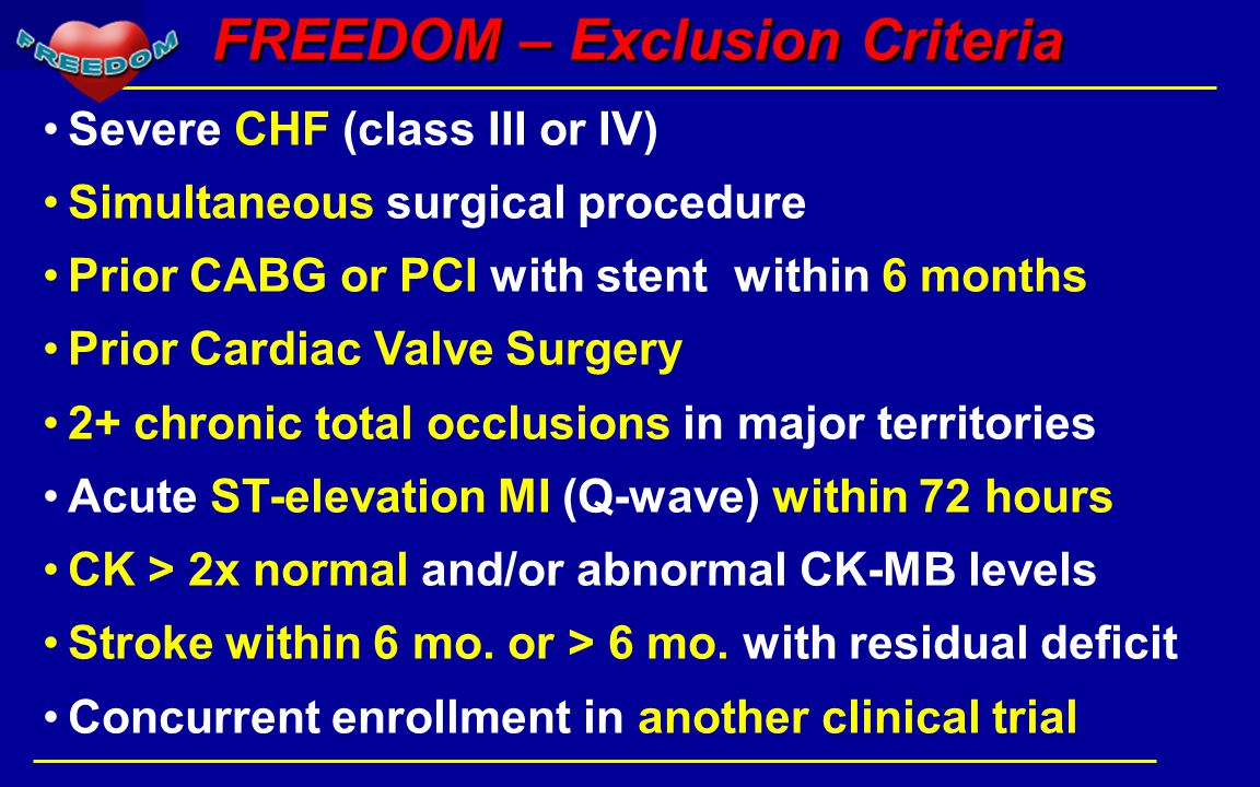FREEDOM – Exclusion Criteria Severe CHF (class III or IV) Simultaneous surgical procedure Prior CABG or PCI with stent within 6 months Prior Cardiac Valve Surgery 2+ chronic total occlusions in major territories Acute ST-elevation MI (Q-wave) within 72 hours CK > 2x normal and/or abnormal CK-MB levels Stroke within 6 mo.