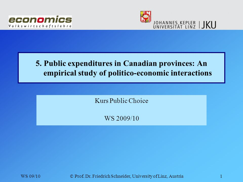 WS 09/10© Prof. Dr. Friedrich Schneider, University of Linz, Austria1 5. Public expenditures in Canadian provinces: An empirical study of politico-eco
