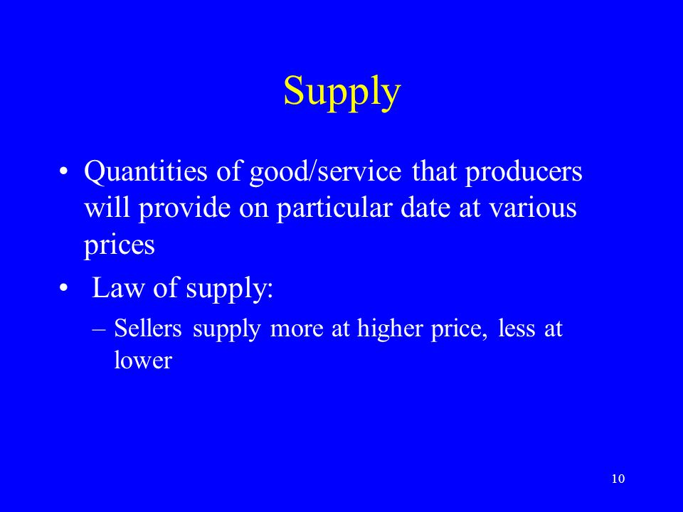 10 Supply Quantities of good/service that producers will provide on particular date at various prices Law of supply: –Sellers supply more at higher price, less at lower