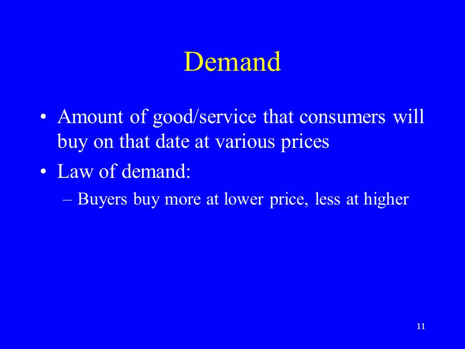 11 Demand Amount of good/service that consumers will buy on that date at various prices Law of demand: –Buyers buy more at lower price, less at higher