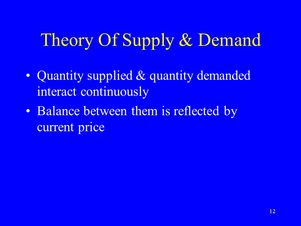 12 Theory Of Supply & Demand Quantity supplied & quantity demanded interact continuously Balance between them is reflected by current price