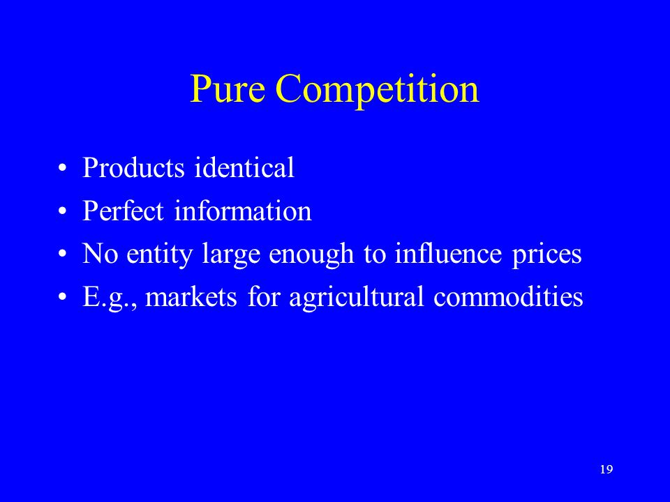 19 Pure Competition Products identical Perfect information No entity large enough to influence prices E.g., markets for agricultural commodities