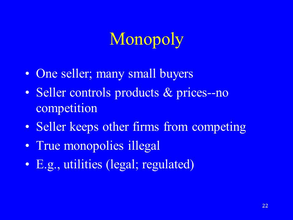 22 Monopoly One seller; many small buyers Seller controls products & prices--no competition Seller keeps other firms from competing True monopolies il
