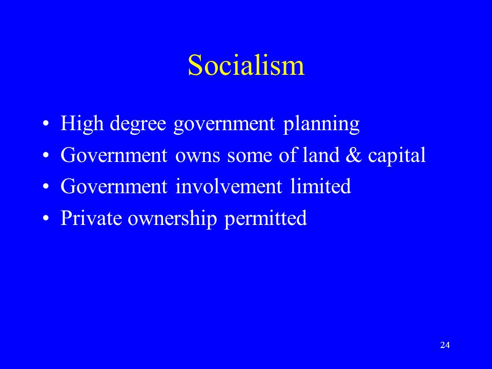 24 Socialism High degree government planning Government owns some of land & capital Government involvement limited Private ownership permitted