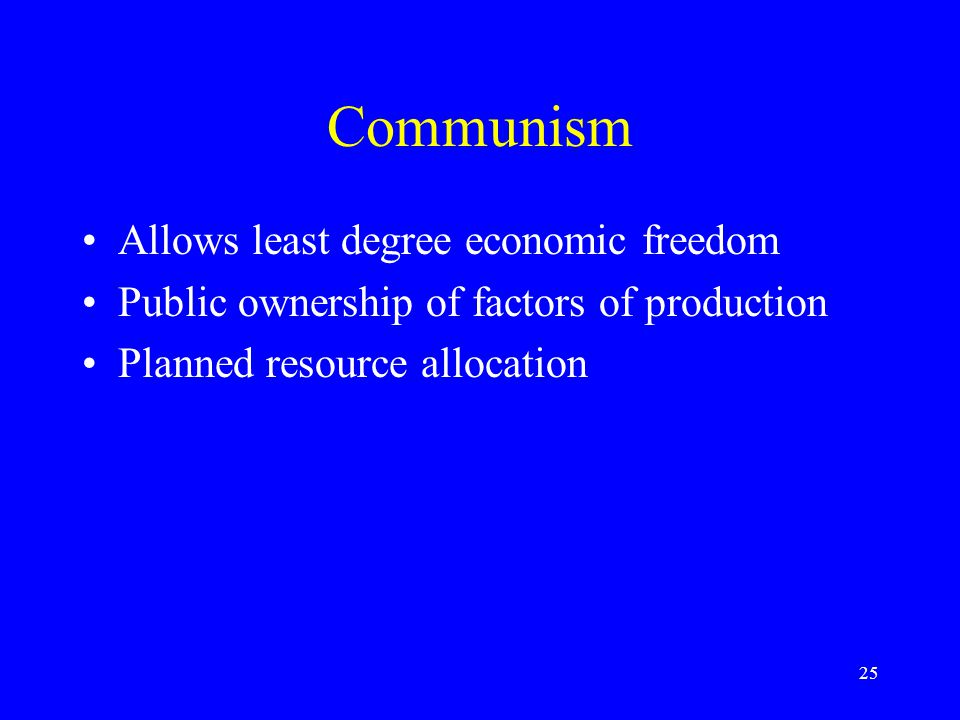 25 Communism Allows least degree economic freedom Public ownership of factors of production Planned resource allocation
