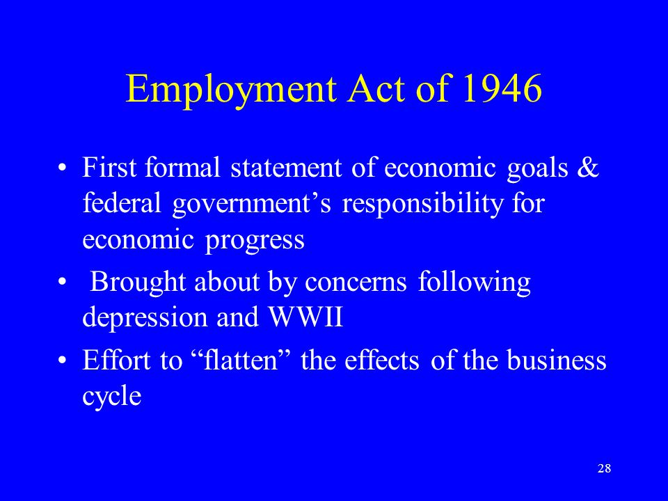 28 Employment Act of 1946 First formal statement of economic goals & federal government's responsibility for economic progress Brought about by concerns following depression and WWII Effort to flatten the effects of the business cycle