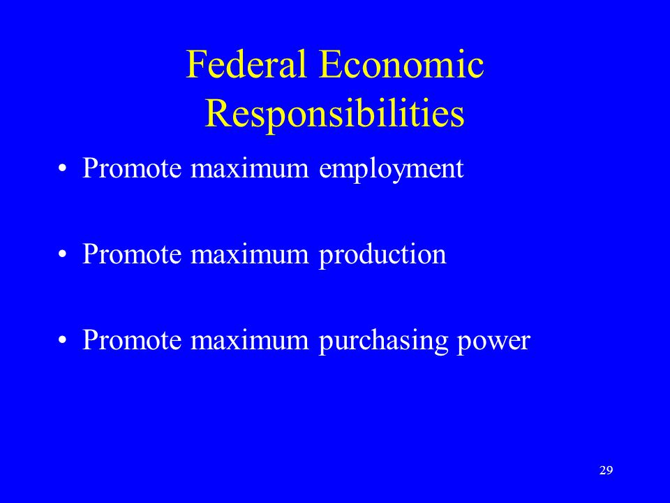 29 Federal Economic Responsibilities Promote maximum employment Promote maximum production Promote maximum purchasing power