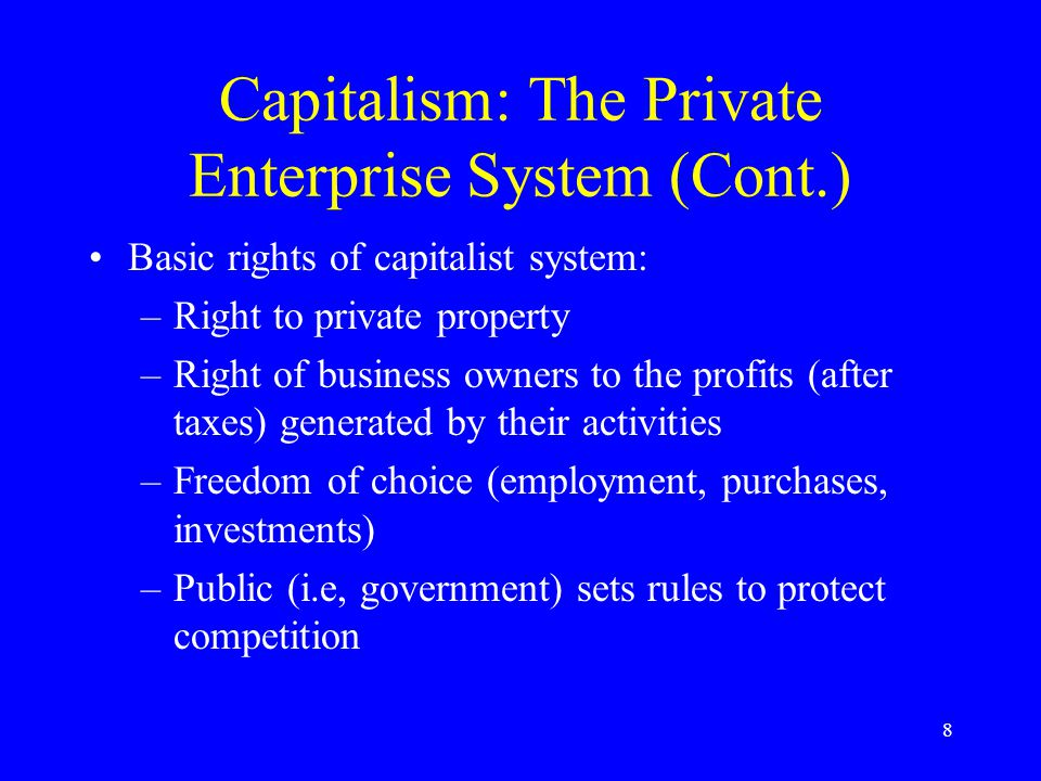 8 Capitalism: The Private Enterprise System (Cont.) Basic rights of capitalist system: –Right to private property –Right of business owners to the profits (after taxes) generated by their activities –Freedom of choice (employment, purchases, investments) –Public (i.e, government) sets rules to protect competition