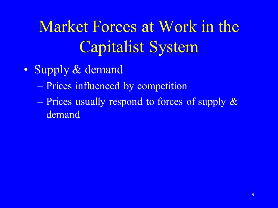 9 Market Forces at Work in the Capitalist System Supply & demand –Prices influenced by competition –Prices usually respond to forces of supply & demand