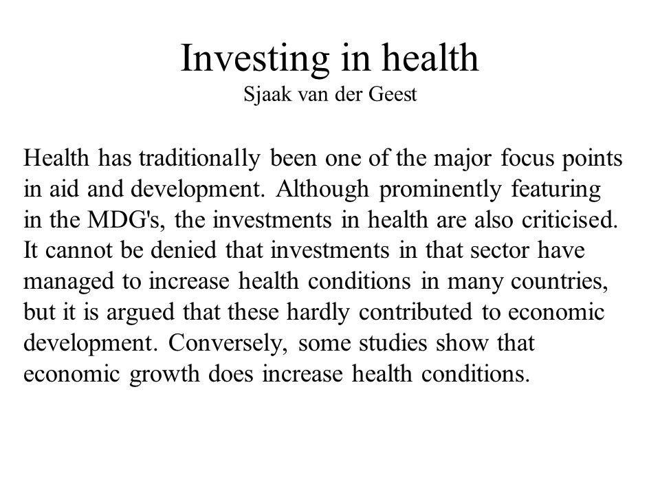 Investing in health Sjaak van der Geest Health has traditionally been one of the major focus points in aid and development.