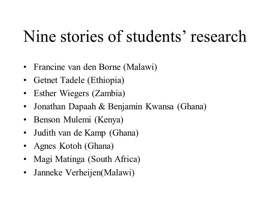 Nine stories of students' research Francine van den Borne (Malawi) Getnet Tadele (Ethiopia) Esther Wiegers (Zambia) Jonathan Dapaah & Benjamin Kwansa (Ghana) Benson Mulemi (Kenya) Judith van de Kamp (Ghana) Agnes Kotoh (Ghana) Magi Matinga (South Africa) Janneke Verheijen(Malawi)