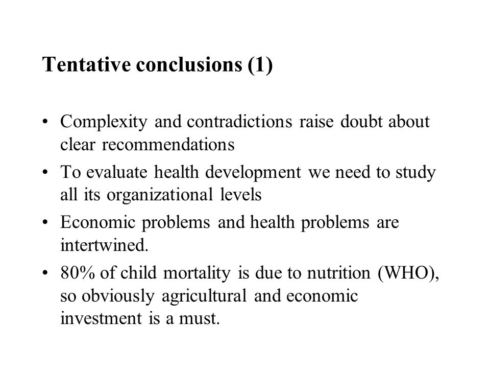 Tentative conclusions (1) Complexity and contradictions raise doubt about clear recommendations To evaluate health development we need to study all its organizational levels Economic problems and health problems are intertwined.