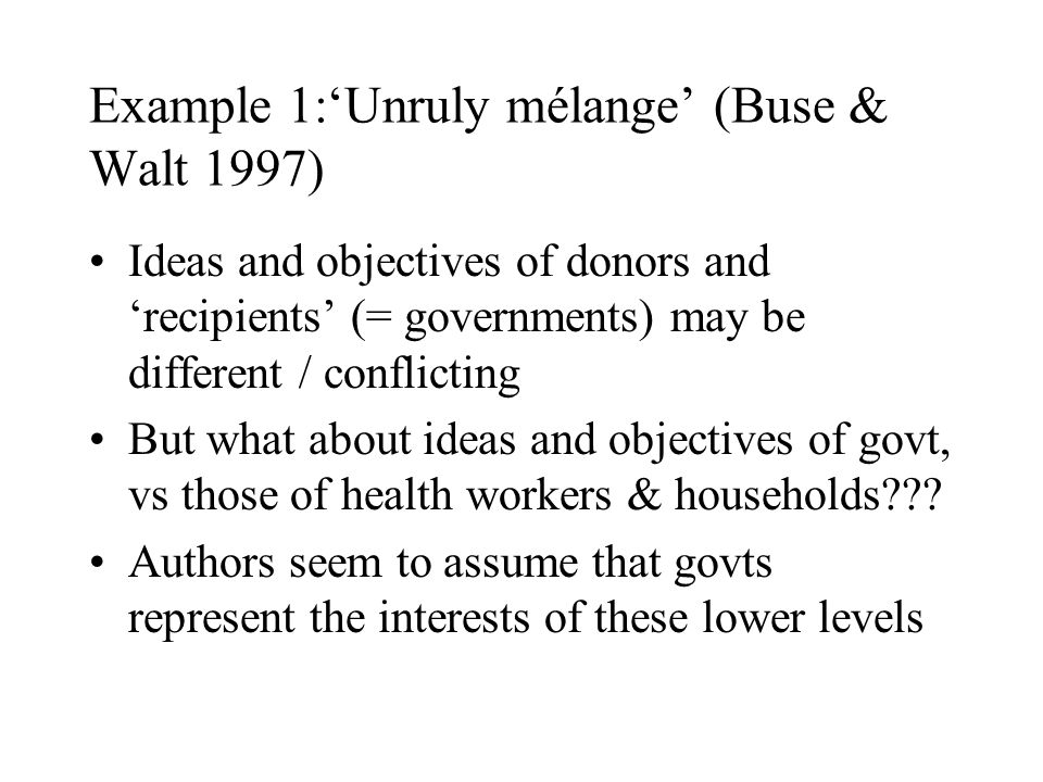 Example 1:'Unruly mélange' (Buse & Walt 1997) Ideas and objectives of donors and 'recipients' (= governments) may be different / conflicting But what about ideas and objectives of govt, vs those of health workers & households??.