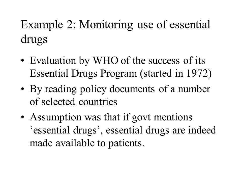 Example 2: Monitoring use of essential drugs Evaluation by WHO of the success of its Essential Drugs Program (started in 1972) By reading policy documents of a number of selected countries Assumption was that if govt mentions 'essential drugs', essential drugs are indeed made available to patients.