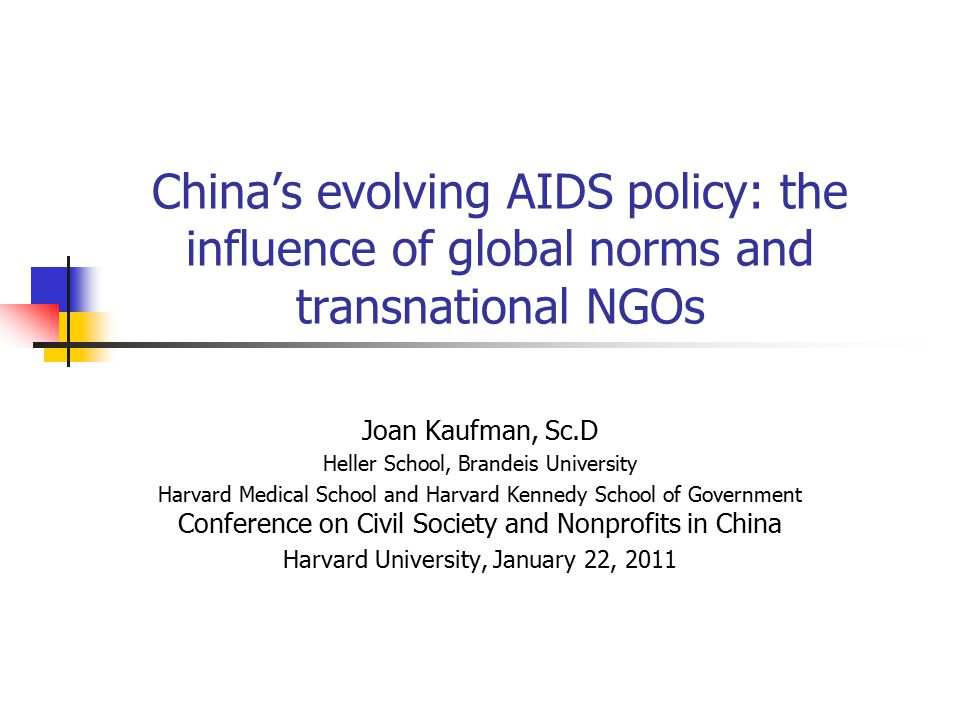 China's evolving AIDS policy: the influence of global norms and transnational NGOs Joan Kaufman, Sc.D Heller School, Brandeis University Harvard Medic