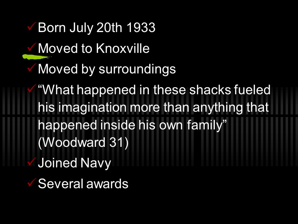 Born July 20th 1933 Moved to Knoxville Moved by surroundings What happened in these shacks fueled his imagination more than anything that happened inside his own family (Woodward 31) Joined Navy Several awards
