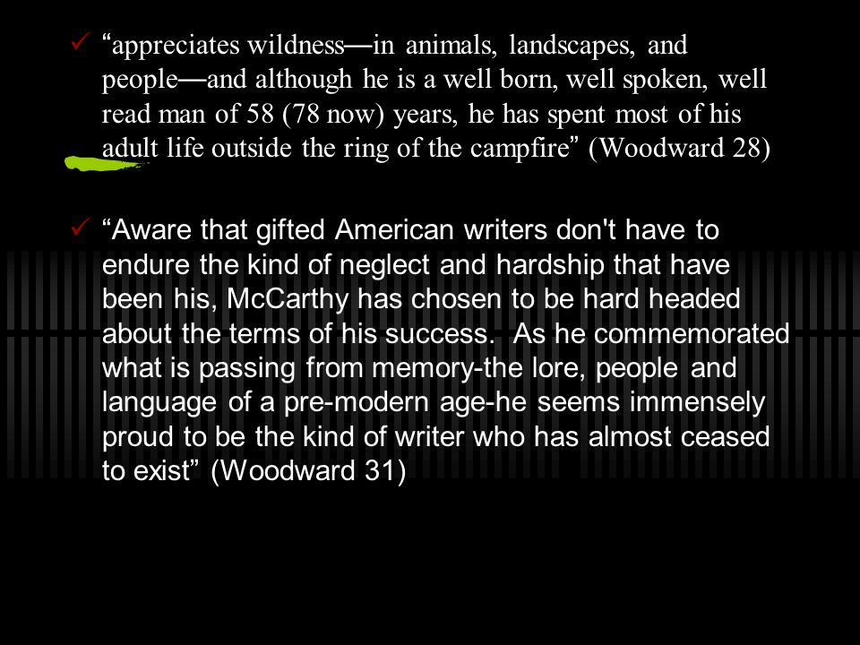 appreciates wildness — in animals, landscapes, and people — and although he is a well born, well spoken, well read man of 58 (78 now) years, he has spent most of his adult life outside the ring of the campfire (Woodward 28) Aware that gifted American writers don t have to endure the kind of neglect and hardship that have been his, McCarthy has chosen to be hard headed about the terms of his success.