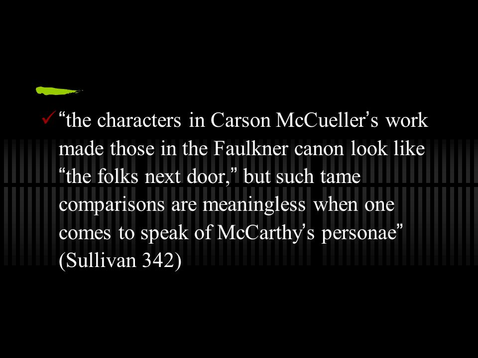 the characters in Carson McCueller ' s work made those in the Faulkner canon look like the folks next door, but such tame comparisons are meaningless when one comes to speak of McCarthy ' s personae (Sullivan 342)