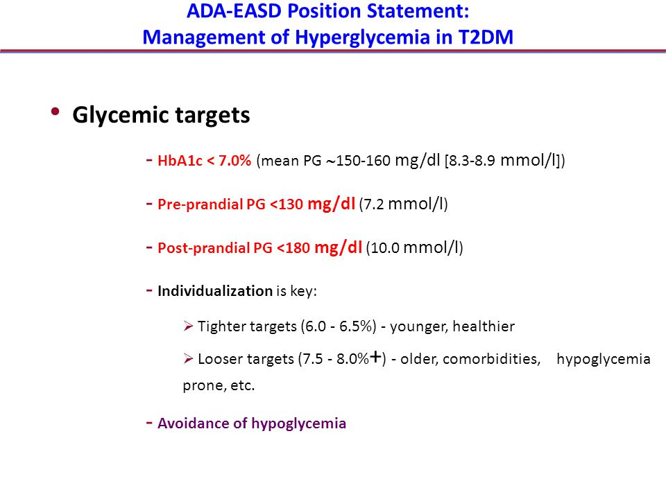 ADA-EASD Position Statement: Management of Hyperglycemia in T2DM Glycemic targets - HbA1c < 7.0% (mean PG  150-160 mg/dl [8.3-8.9 mmol/l ]) - Pre-pra