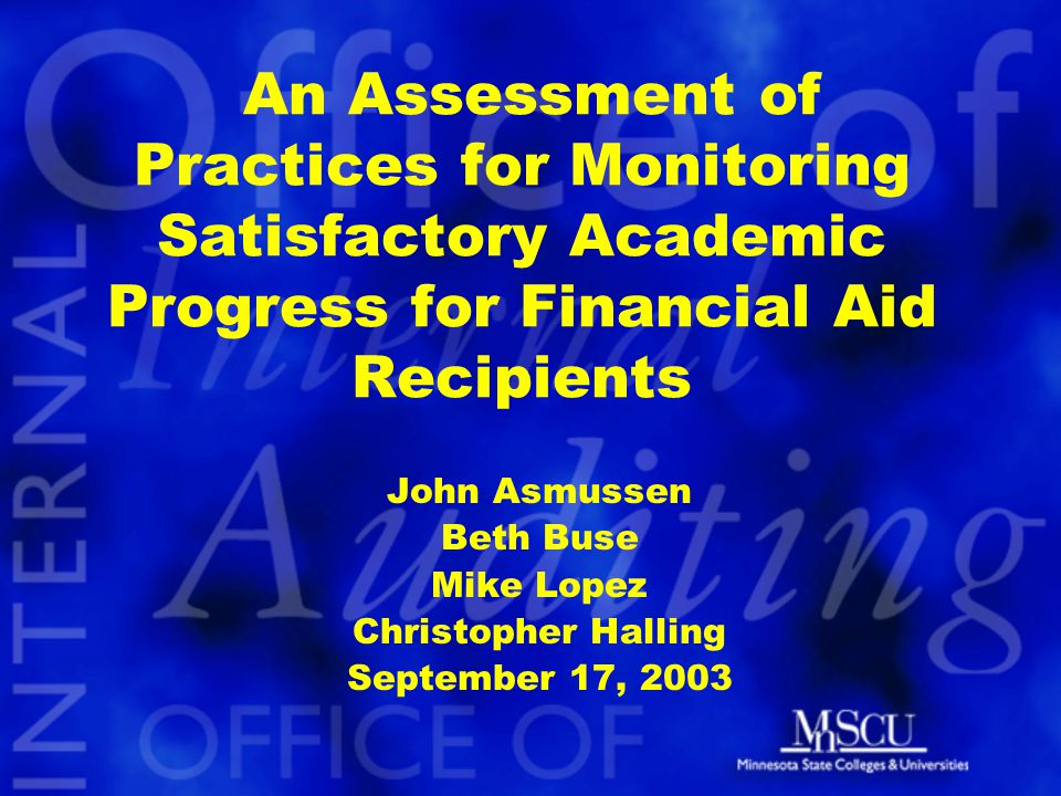 An Assessment of Practices for Monitoring Satisfactory Academic Progress for Financial Aid Recipients John Asmussen Beth Buse Mike Lopez Christopher Halling September 17, 2003