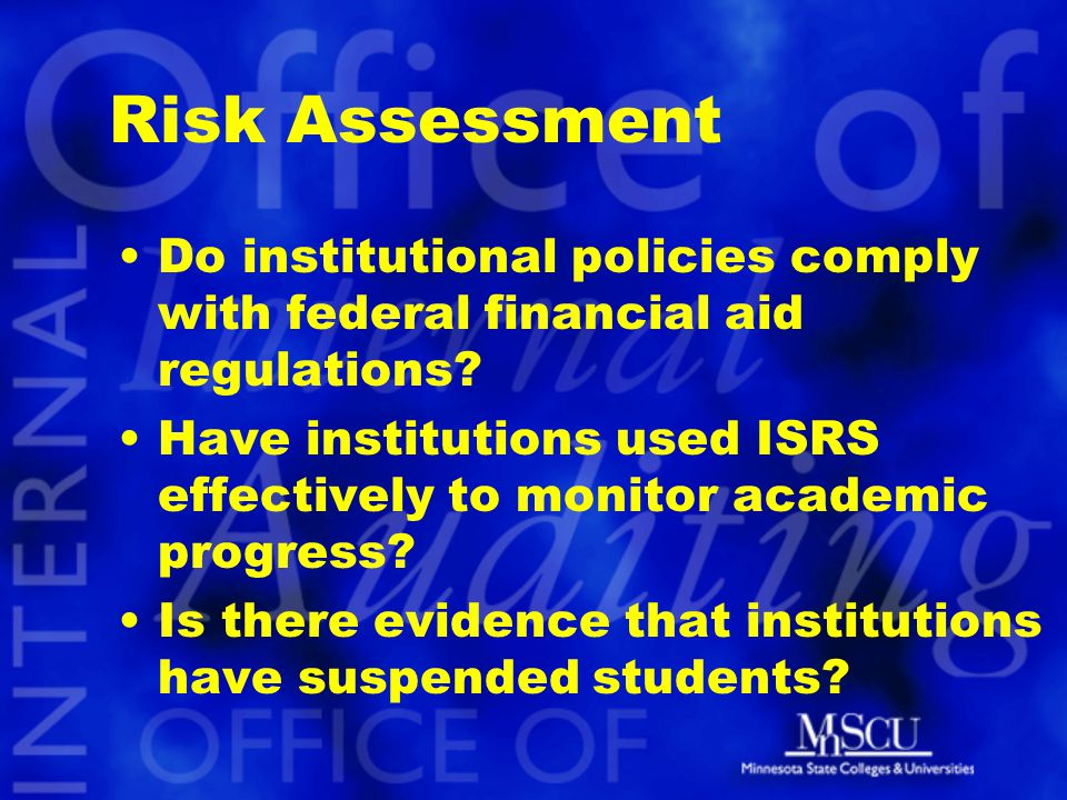 Risk Assessment Do institutional policies comply with federal financial aid regulations? Have institutions used ISRS effectively to monitor academic p